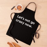 lets not go crazy now black apron